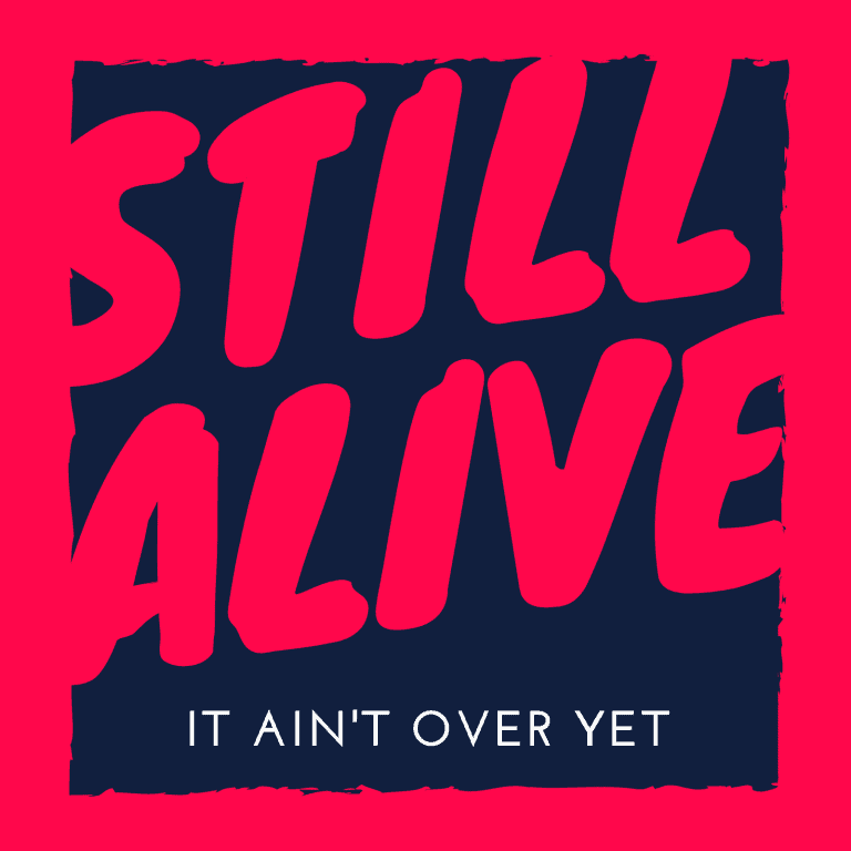 Still alive, it ain't over yet